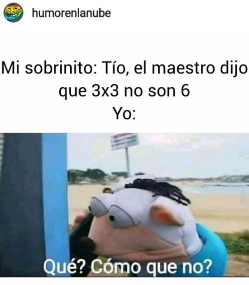 Un meme de Tío El maestro dijo que 3x3 no son 6